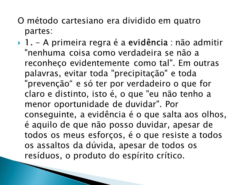 O método cartesiano era dividido em quatro partes:  1. - A primeira regra é a evidência : não admitir