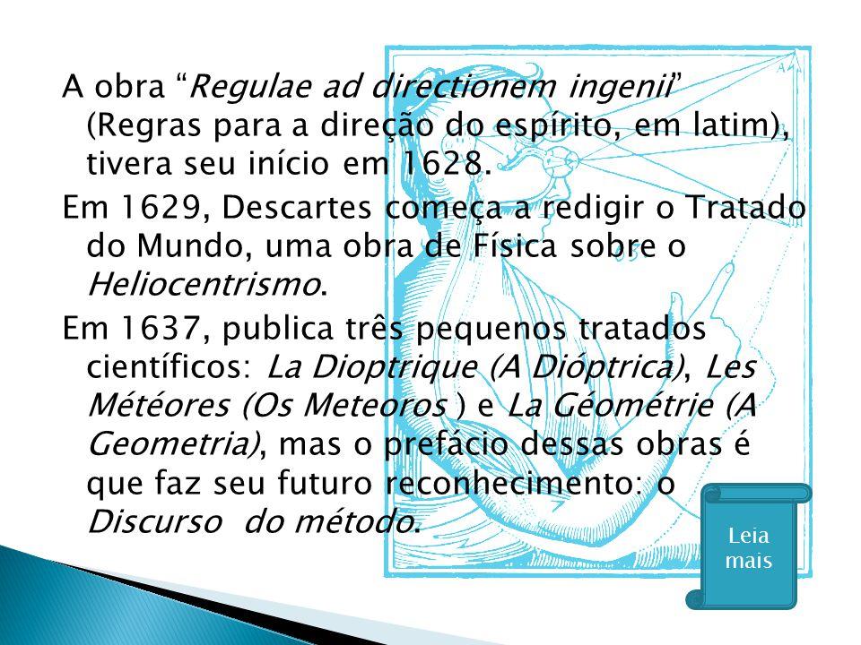 """A obra """"Regulae ad directionem ingenii"""" (Regras para a direção do espírito, em latim), tivera seu início em 1628. Em 1629, Descartes começa a redigir"""