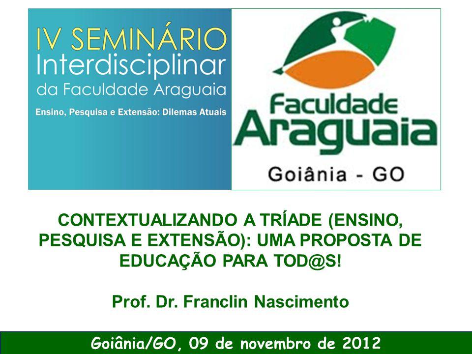 CONTEXTUALIZANDO A TRÍADE (ENSINO, PESQUISA E EXTENSÃO): UMA PROPOSTA DE EDUCAÇÃO PARA TOD@S! Prof. Dr. Franclin Nascimento Goiânia/GO, 09 de novembro