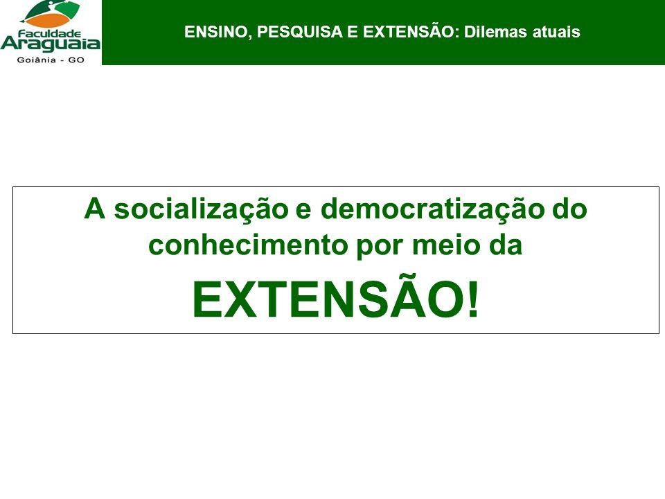 A socialização e democratização do conhecimento por meio da EXTENSÃO! ENSINO, PESQUISA E EXTENSÃO: Dilemas atuais