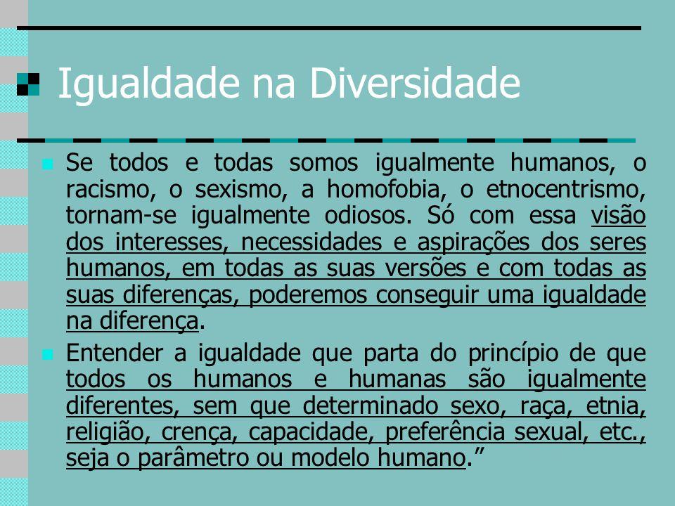 Igualdade na Diversidade Se todos e todas somos igualmente humanos, o racismo, o sexismo, a homofobia, o etnocentrismo, tornam-se igualmente odiosos.