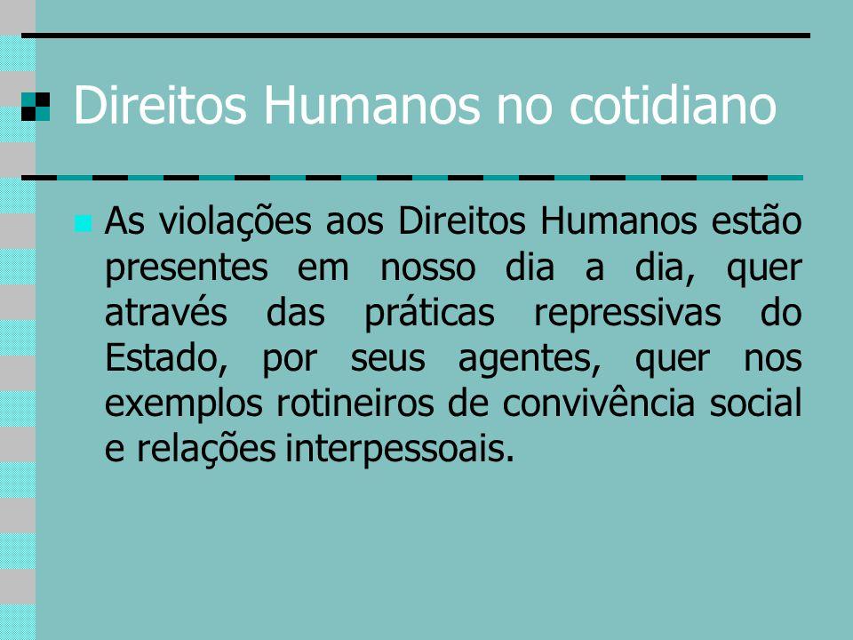 Direitos Humanos no cotidiano As violações aos Direitos Humanos estão presentes em nosso dia a dia, quer através das práticas repressivas do Estado, p