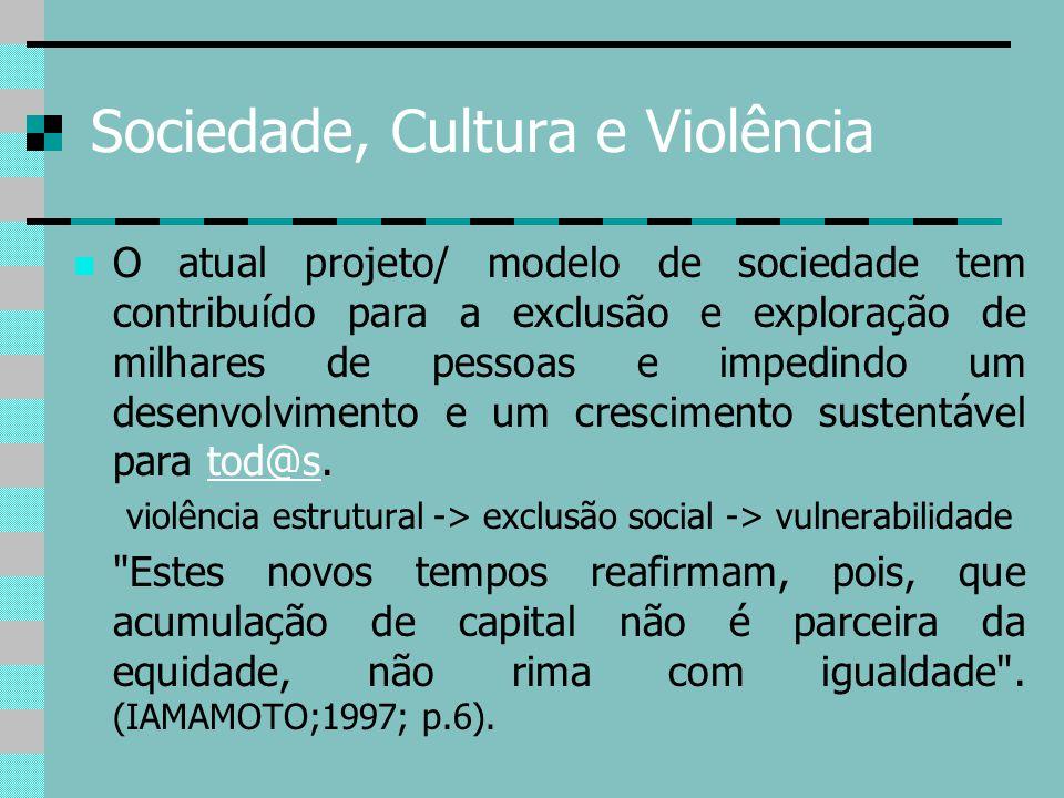 Sociedade, Cultura e Violência O atual projeto/ modelo de sociedade tem contribuído para a exclusão e exploração de milhares de pessoas e impedindo um
