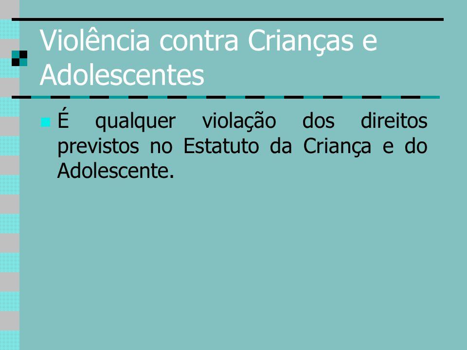 Violência contra Crianças e Adolescentes É qualquer violação dos direitos previstos no Estatuto da Criança e do Adolescente.