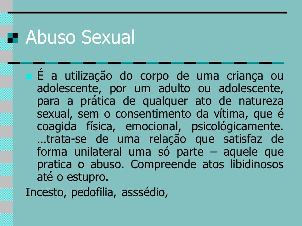 Abuso Sexual É a utilização do corpo de uma criança ou adolescente, por um adulto ou adolescente, para a prática de qualquer ato de natureza sexual, s