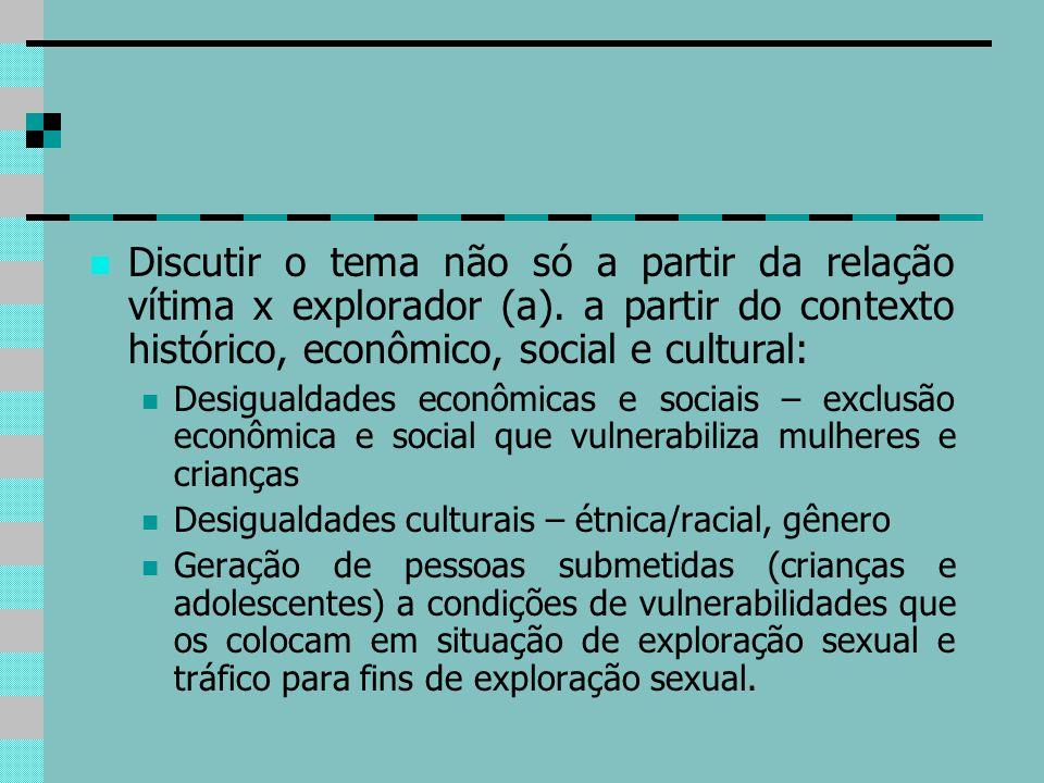 Discutir o tema não só a partir da relação vítima x explorador (a). a partir do contexto histórico, econômico, social e cultural: Desigualdades econôm