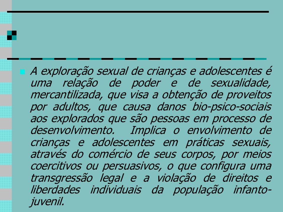 A exploração sexual de crianças e adolescentes é uma relação de poder e de sexualidade, mercantilizada, que visa a obtenção de proveitos por adultos,