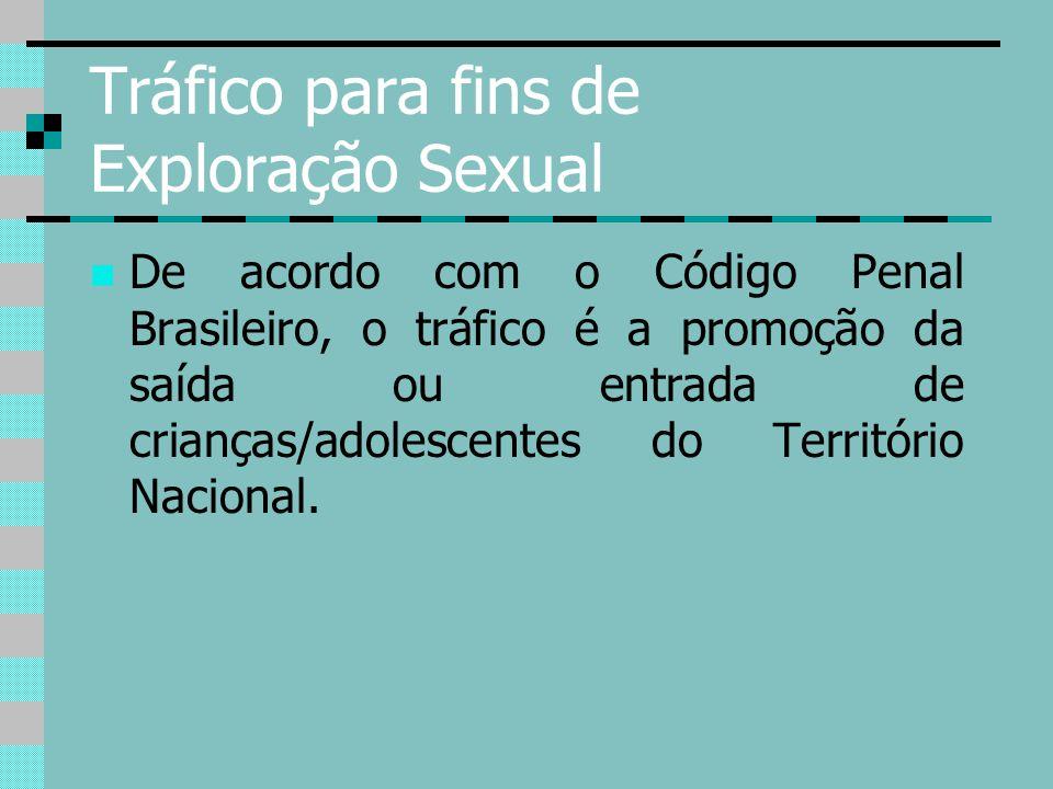 Tráfico para fins de Exploração Sexual De acordo com o Código Penal Brasileiro, o tráfico é a promoção da saída ou entrada de crianças/adolescentes do