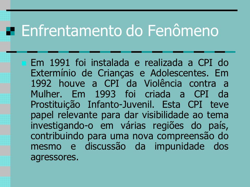 Enfrentamento do Fenômeno Em 1991 foi instalada e realizada a CPI do Extermínio de Crianças e Adolescentes. Em 1992 houve a CPI da Violência contra a