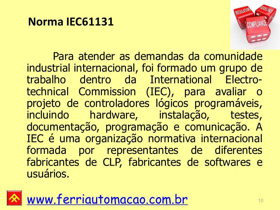 www.ferriautomacao.com.br Norma IEC61131 Para atender as demandas da comunidade industrial internacional, foi formado um grupo de trabalho dentro da International Electro- technical Commission (IEC), para avaliar o projeto de controladores lógicos programáveis, incluindo hardware, instalação, testes, documentação, programação e comunicação.