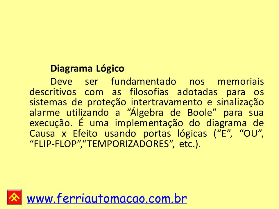 www.ferriautomacao.com.br Diagrama Lógico Deve ser fundamentado nos memoriais descritivos com as filosofias adotadas para os sistemas de proteção intertravamento e sinalização alarme utilizando a Álgebra de Boole para sua execução.