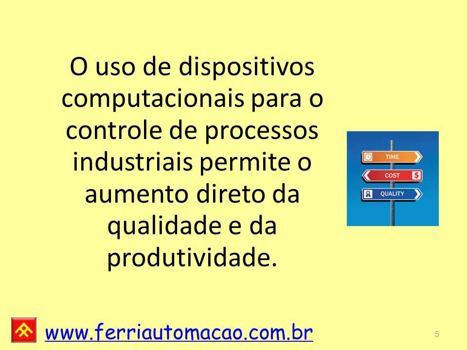 www.ferriautomacao.com.br 5 O uso de dispositivos computacionais para o controle de processos industriais permite o aumento direto da qualidade e da produtividade.