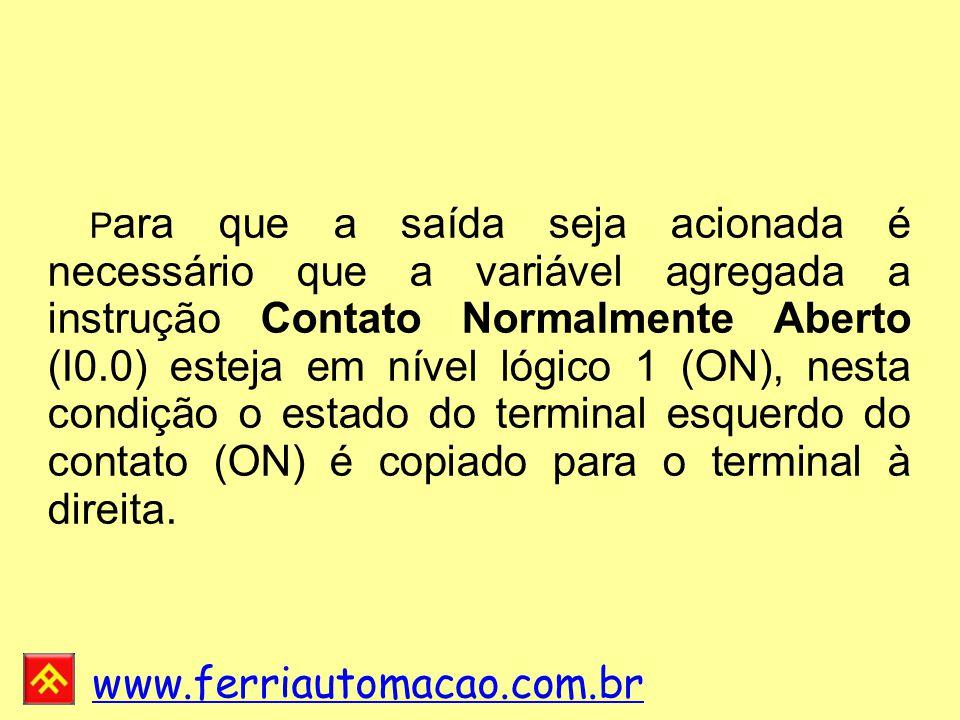 www.ferriautomacao.com.br P ara que a saída seja acionada é necessário que a variável agregada a instrução Contato Normalmente Aberto (I0.0) esteja em nível lógico 1 (ON), nesta condição o estado do terminal esquerdo do contato (ON) é copiado para o terminal à direita.