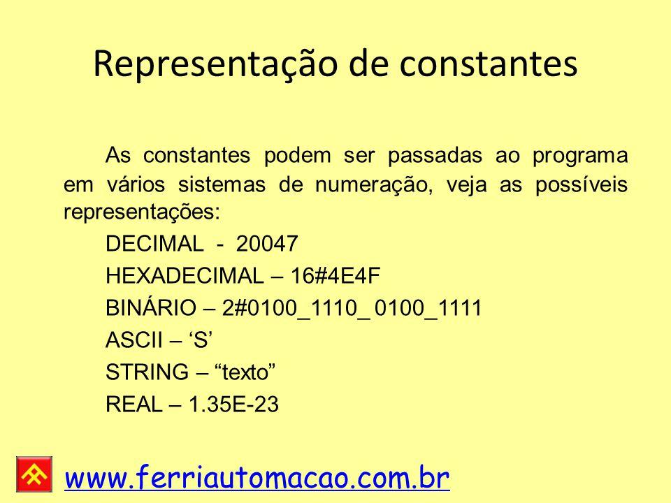 www.ferriautomacao.com.br Representação de constantes As constantes podem ser passadas ao programa em vários sistemas de numeração, veja as possíveis representações: DECIMAL - 20047 HEXADECIMAL – 16#4E4F BINÁRIO – 2#0100_1110_ 0100_1111 ASCII – 'S' STRING – texto REAL – 1.35E-23