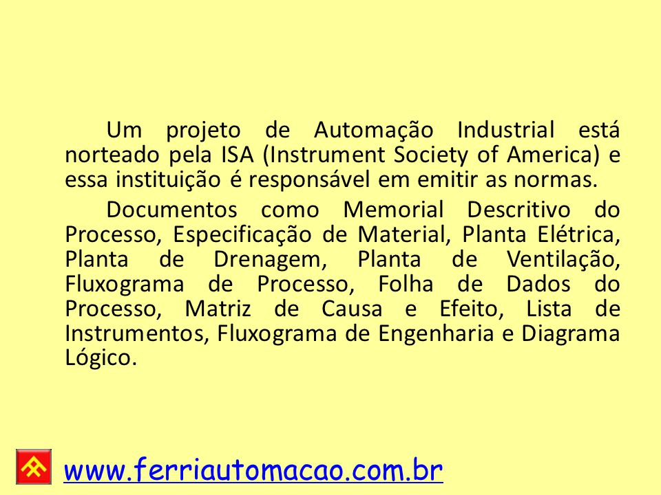 www.ferriautomacao.com.br Um projeto de Automação Industrial está norteado pela ISA (Instrument Society of America) e essa instituição é responsável em emitir as normas.