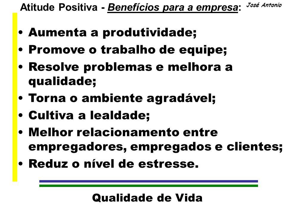 Qualidade de Vida José Antonio Atitude Positiva - Benefícios para você: Torna sua personalidade agradável; É estimulante; Aumenta a apreciação da vida