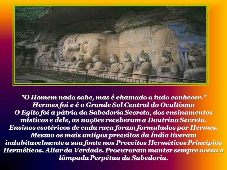 O Homem nada sabe, mas é chamado a tudo conhecer. Hermes foi e é o Grande Sol Central do Ocultismo O Egito foi a pátria da Sabedoria Secreta, dos ensinamentos místicos e dele, as nações receberam a Doutrina Secreta.