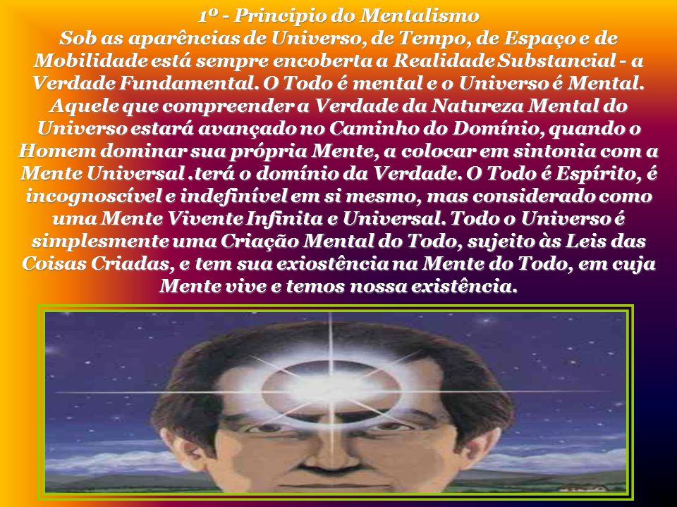 1º - Principio do Mentalismo Sob as aparências de Universo, de Tempo, de Espaço e de Mobilidade está sempre encoberta a Realidade Substancial - a Verdade Fundamental.