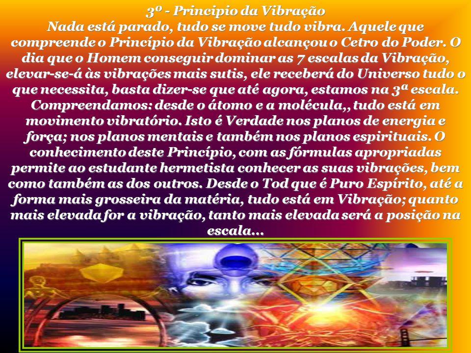 3º - Principio da Vibração Nada está parado, tudo se move tudo vibra.