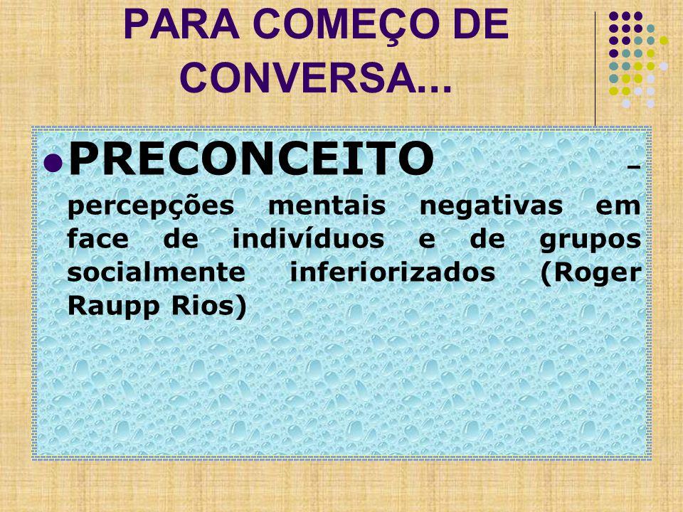PARA COMEÇO DE CONVERSA... PRECONCEITO – percepções mentais negativas em face de indivíduos e de grupos socialmente inferiorizados (Roger Raupp Rios)