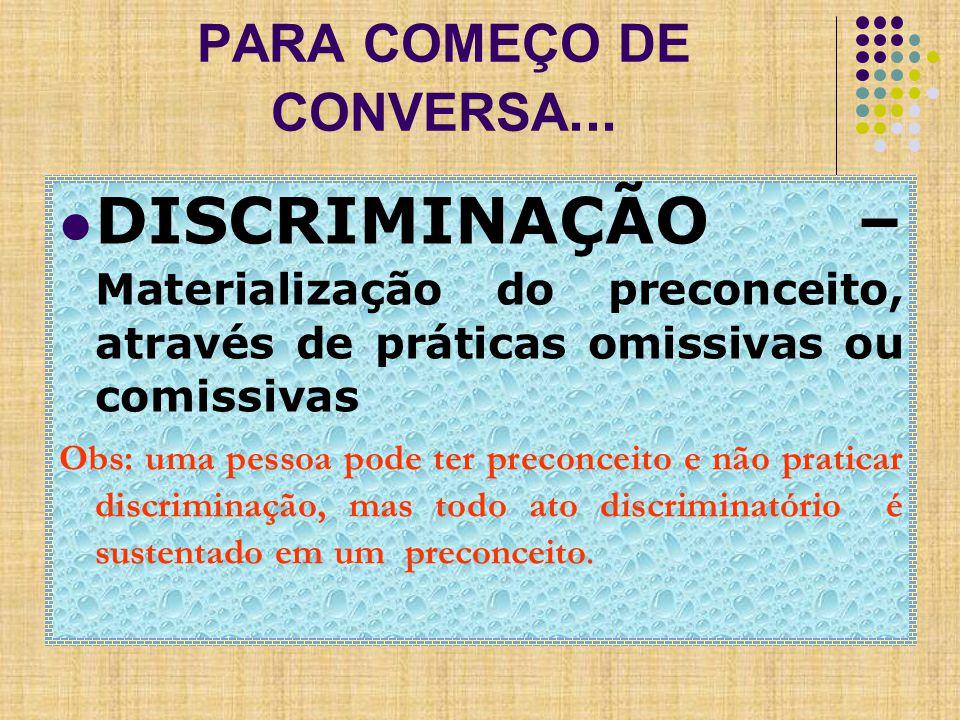 DISCRIMINAÇÃO – Materialização do preconceito, através de práticas omissivas ou comissivas Obs: uma pessoa pode ter preconceito e não praticar discriminação, mas todo ato discriminatório é sustentado em um preconceito.