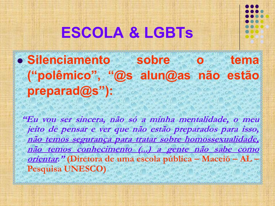 ESCOLA & LGBTs Silenciamento sobre o tema ( polêmico , @s alun@as não estão preparad@s ): Eu vou ser sincera, não só a minha mentalidade, o meu jeito de pensar e ver que não estão preparados para isso, não temos segurança para tratar sobre homossexualidade, não temos conhecimento (...) a gente não sabe como orientar. (Diretora de uma escola pública – Maceió – AL – Pesquisa UNESCO)