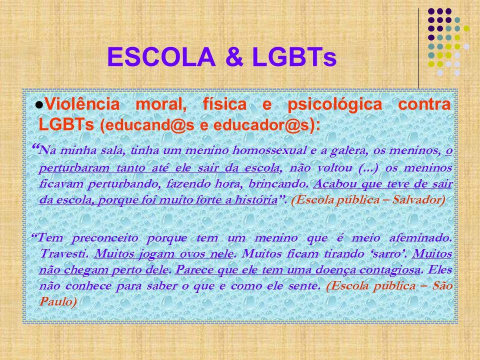ESCOLA & LGBTs ●Violência moral, física e psicológica contra LGBTs (educand@s e educador@s ): Na minha sala, tinha um menino homossexual e a galera, os meninos, o perturbaram tanto até ele sair da escola, não voltou (...) os meninos ficavam perturbando, fazendo hora, brincando.