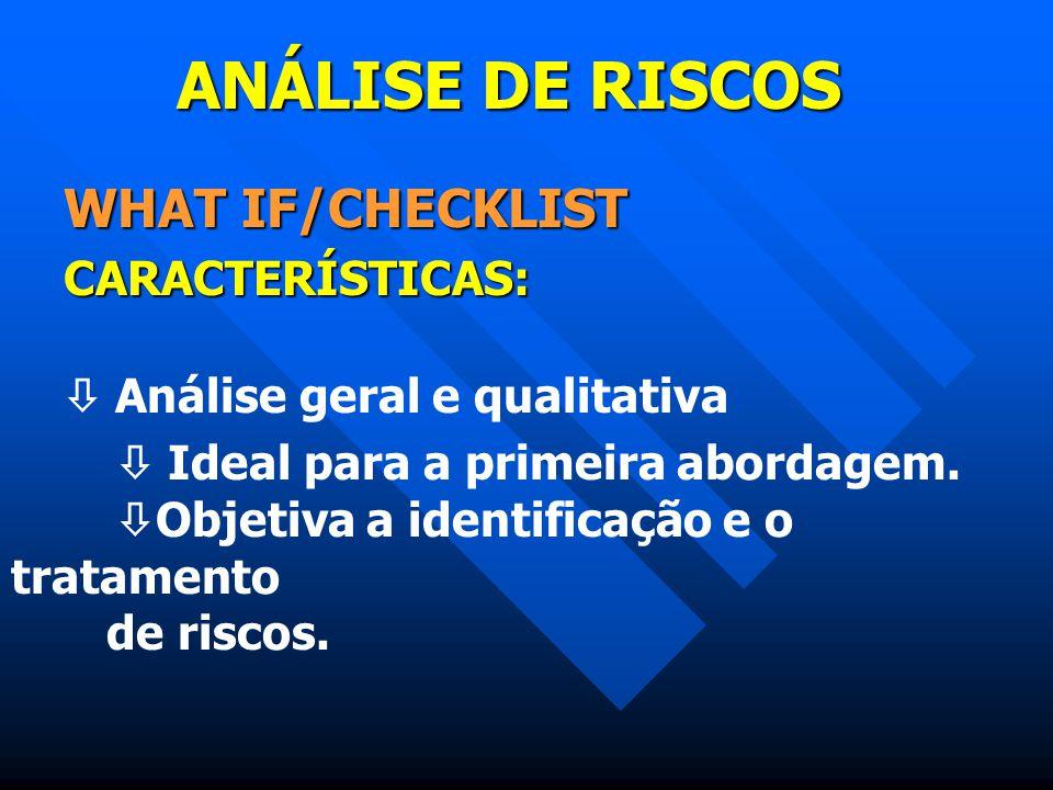 ANÁLISE DE RISCOS WHAT IF/CHECKLIST CARACTERÍSTICAS:  Análise geral e qualitativa  Ideal para a primeira abordagem.  Objetiva a identificação e o t