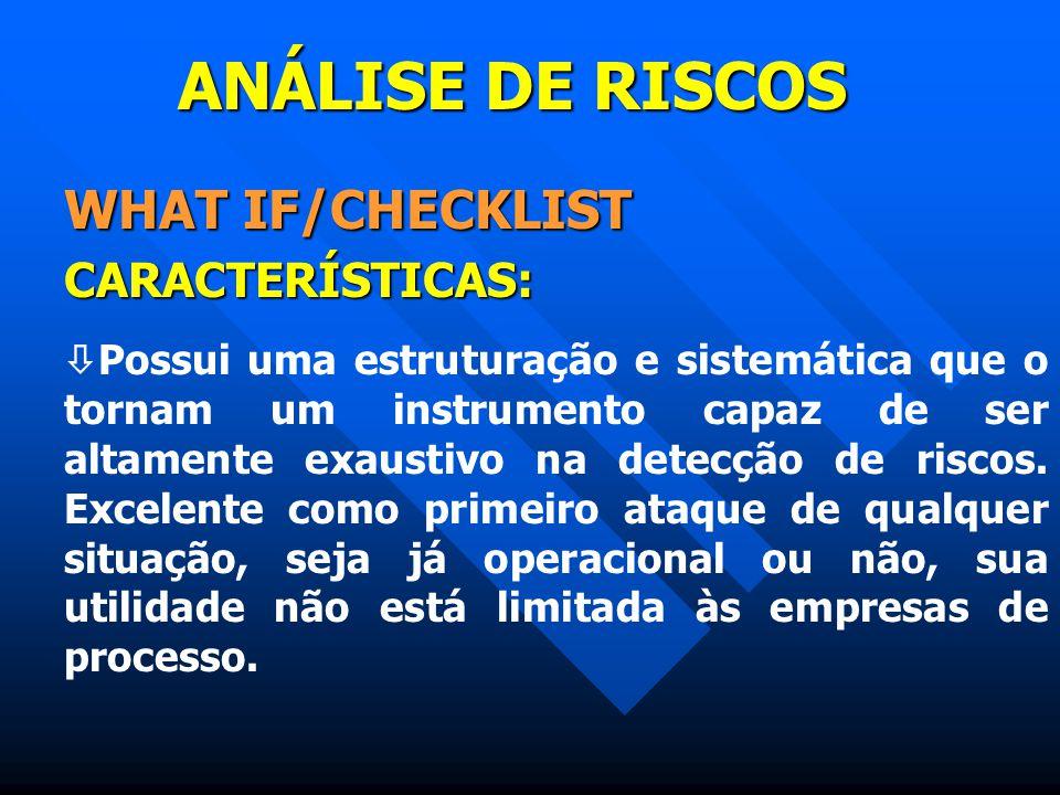 ANÁLISE DE RISCOS WHAT IF/CHECKLIST CARACTERÍSTICAS:  Possui uma estruturação e sistemática que o tornam um instrumento capaz de ser altamente exaust