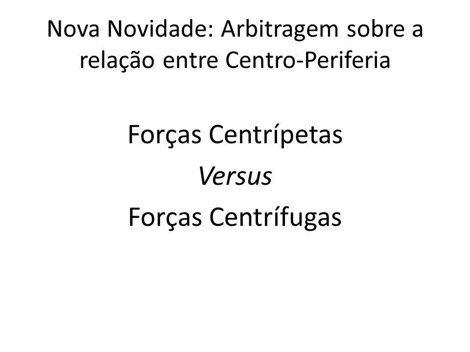 Nova Novidade: Arbitragem sobre a relação entre Centro-Periferia Forças Centrípetas Versus Forças Centrífugas