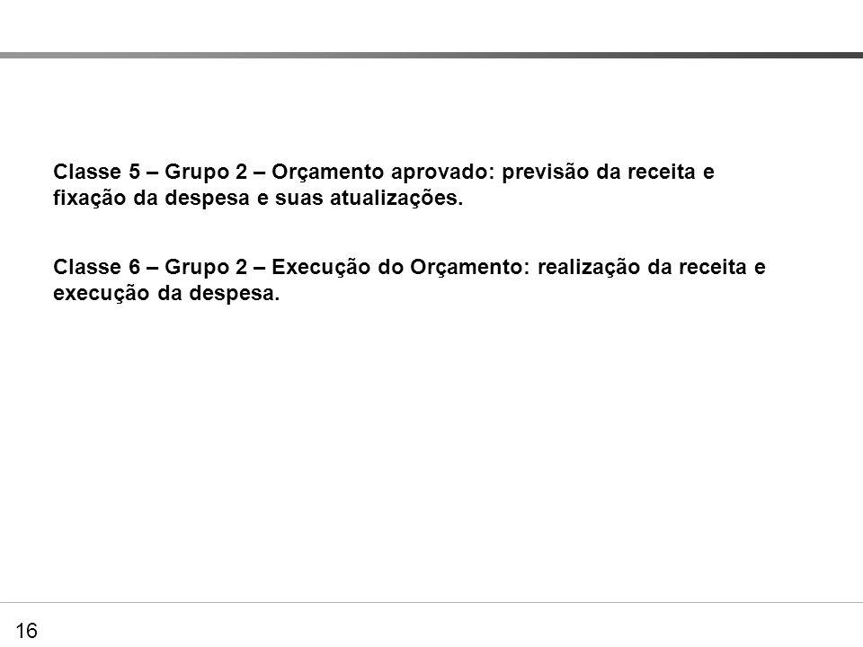 16 DVP – Extração de dados no PCASP Classe 5 – Grupo 2 – Orçamento aprovado: previsão da receita e fixação da despesa e suas atualizações. Classe 6 –