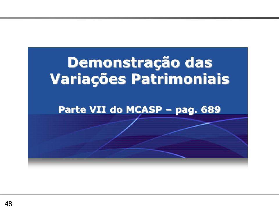 Demonstração das Variações Patrimoniais Parte VII do MCASP – pag. 689 Preenchendo os Quadros demonstrativos – DVP 48
