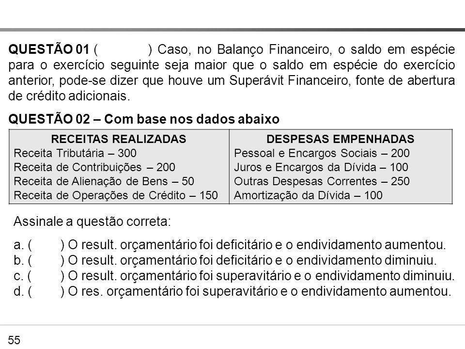 QUESTÃO 01 () Caso, no Balanço Financeiro, o saldo em espécie para o exercício seguinte seja maior que o saldo em espécie do exercício anterior, pode-
