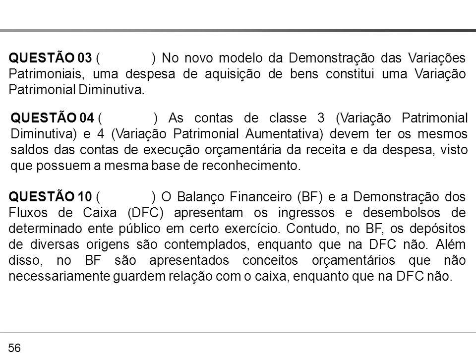 Exercícios QUESTÃO 03 () No novo modelo da Demonstração das Variações Patrimoniais, uma despesa de aquisição de bens constitui uma Variação Patrimonia