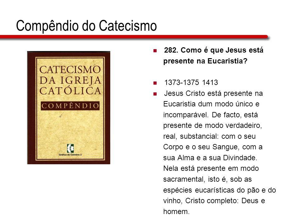 Compêndio do Catecismo 282. Como é que Jesus está presente na Eucaristia? 1373-1375 1413 Jesus Cristo está presente na Eucaristia dum modo único e inc