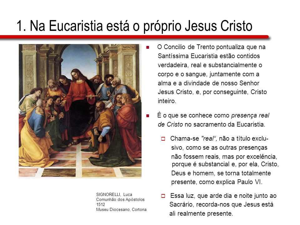 1. Na Eucaristia está o próprio Jesus Cristo O Concilio de Trento pontualiza que na Santíssima Eucaristia estão contidos verdadeira, real e substancia