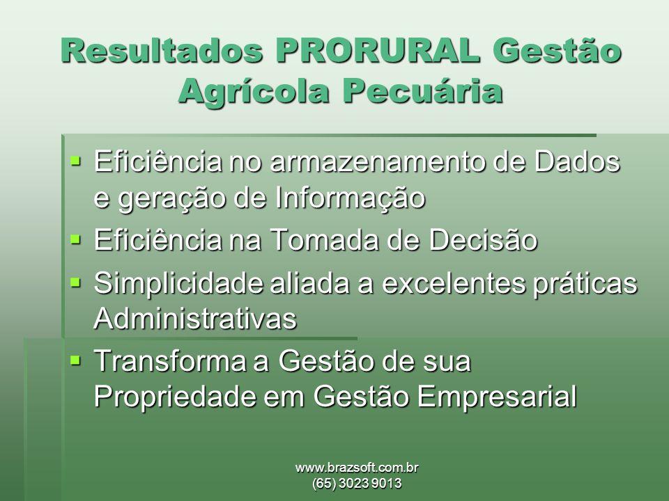 www.brazsoft.com.br (65) 3023 9013 Resultados PRORURAL Gestão Agrícola Pecuária  Eficiência no armazenamento de Dados e geração de Informação  Efici