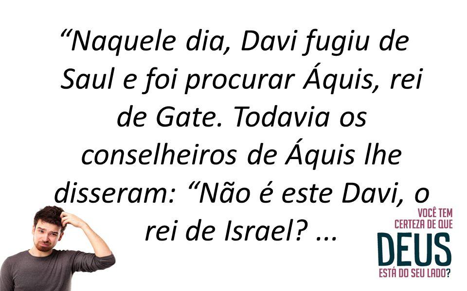 """""""Naquele dia, Davi fugiu de Saul e foi procurar Áquis, rei de Gate. Todavia os conselheiros de Áquis lhe disseram: """"Não é este Davi, o rei de Israel?."""