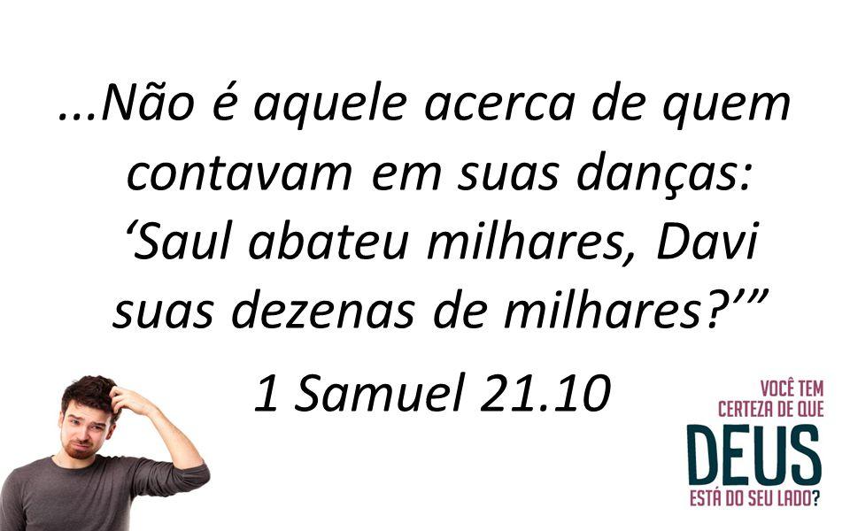 """...Não é aquele acerca de quem contavam em suas danças: 'Saul abateu milhares, Davi suas dezenas de milhares?'"""" 1 Samuel 21.10"""