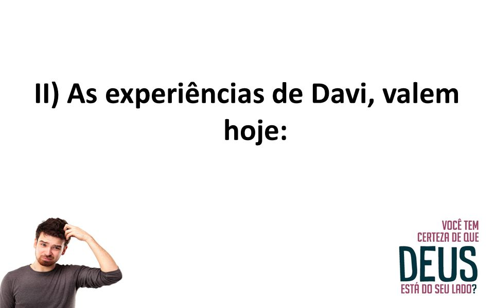 II) As experiências de Davi, valem hoje: