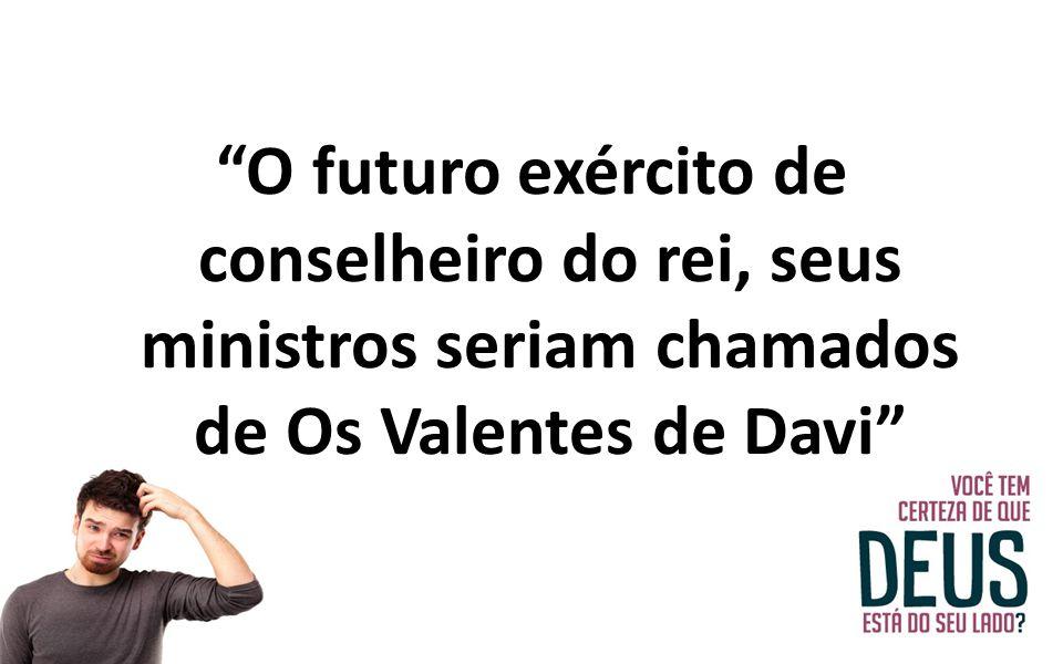 """""""O futuro exército de conselheiro do rei, seus ministros seriam chamados de Os Valentes de Davi"""""""