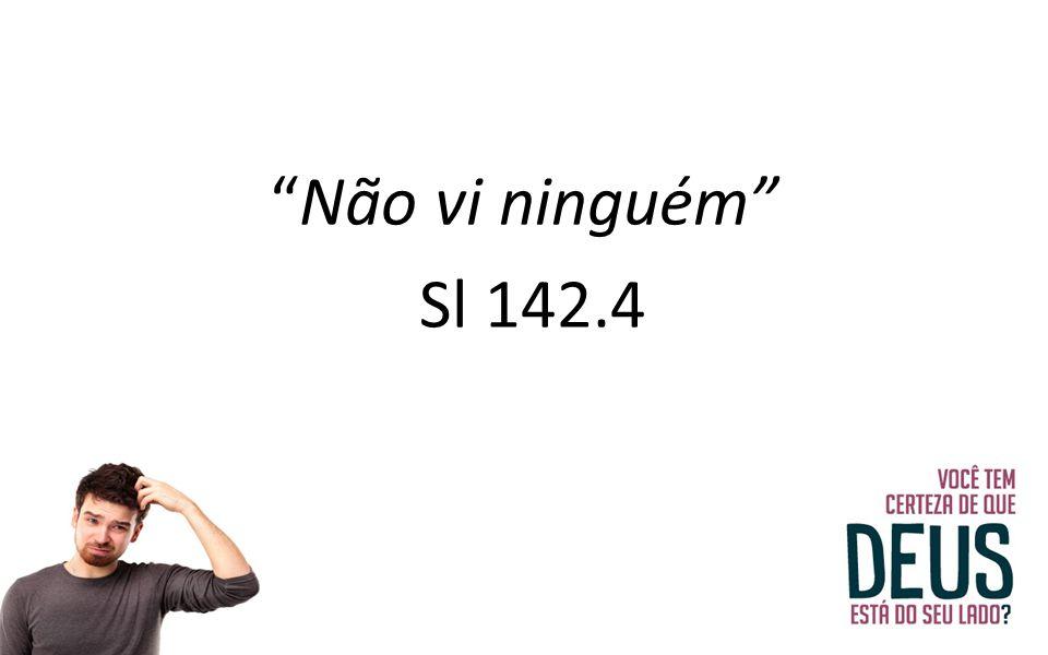 """""""Não vi ninguém"""" Sl 142.4"""