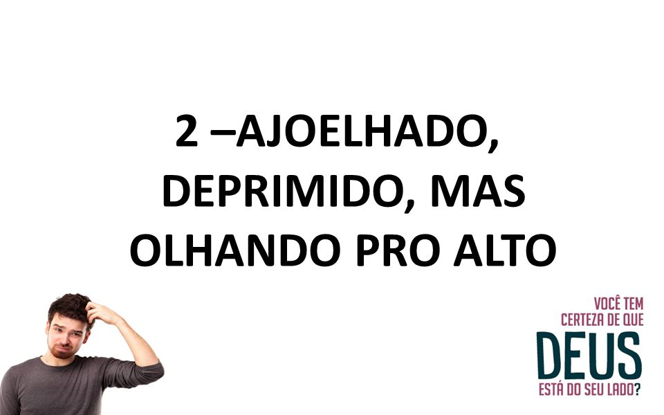 2 –AJOELHADO, DEPRIMIDO, MAS OLHANDO PRO ALTO