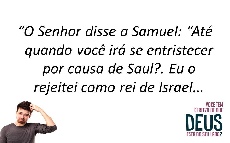 """""""O Senhor disse a Samuel: """"Até quando você irá se entristecer por causa de Saul?. Eu o rejeitei como rei de Israel..."""