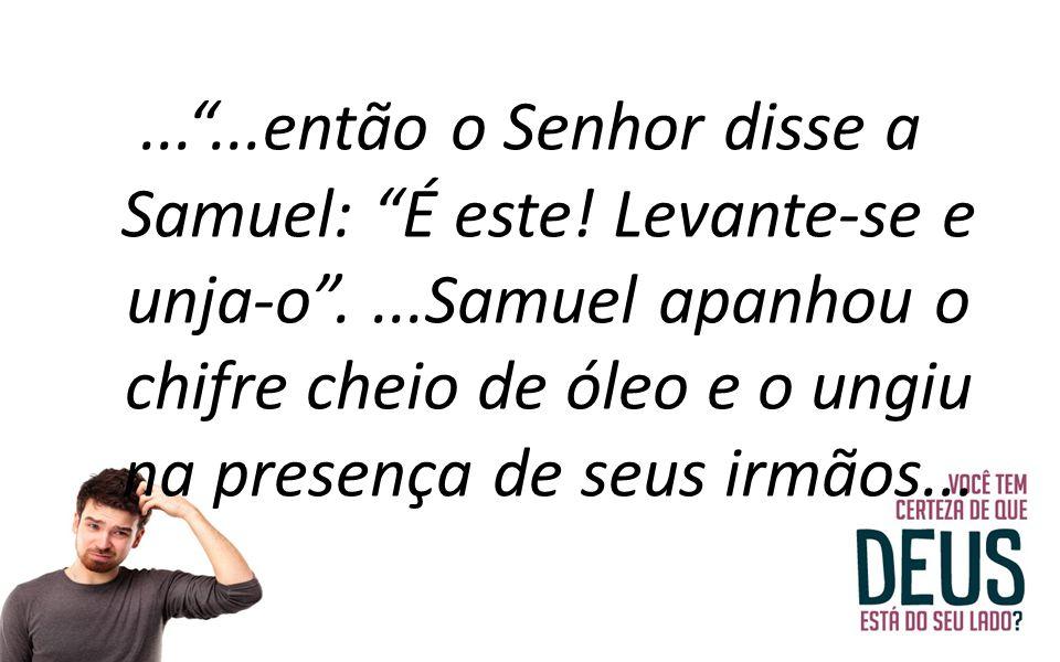 """...""""...então o Senhor disse a Samuel: """"É este! Levante-se e unja-o""""....Samuel apanhou o chifre cheio de óleo e o ungiu na presença de seus irmãos..."""