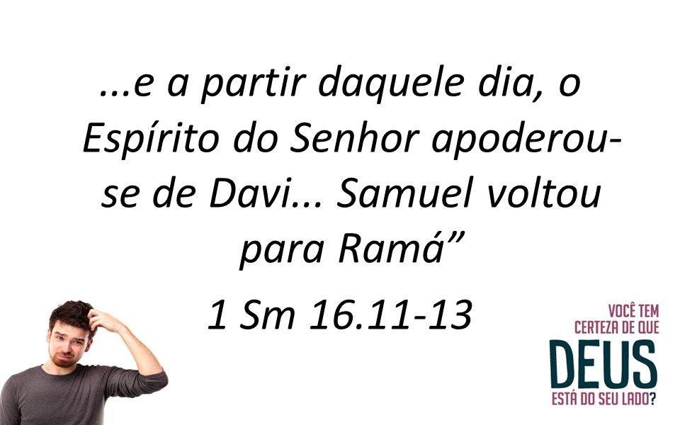 """...e a partir daquele dia, o Espírito do Senhor apoderou- se de Davi... Samuel voltou para Ramá"""" 1 Sm 16.11-13"""