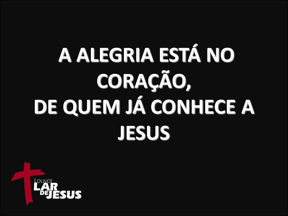 A ALEGRIA ESTÁ NO CORAÇÃO, DE QUEM JÁ CONHECE A JESUS A ALEGRIA ESTÁ NO CORAÇÃO, DE QUEM JÁ CONHECE A JESUS