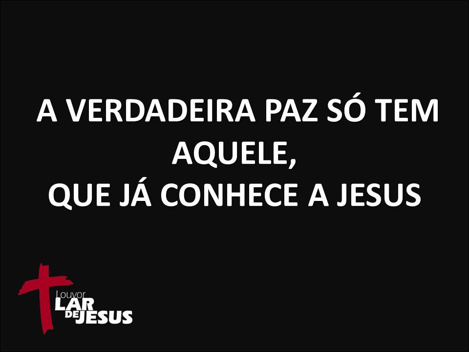 A VERDADEIRA PAZ SÓ TEM AQUELE, QUE JÁ CONHECE A JESUS A VERDADEIRA PAZ SÓ TEM AQUELE, QUE JÁ CONHECE A JESUS