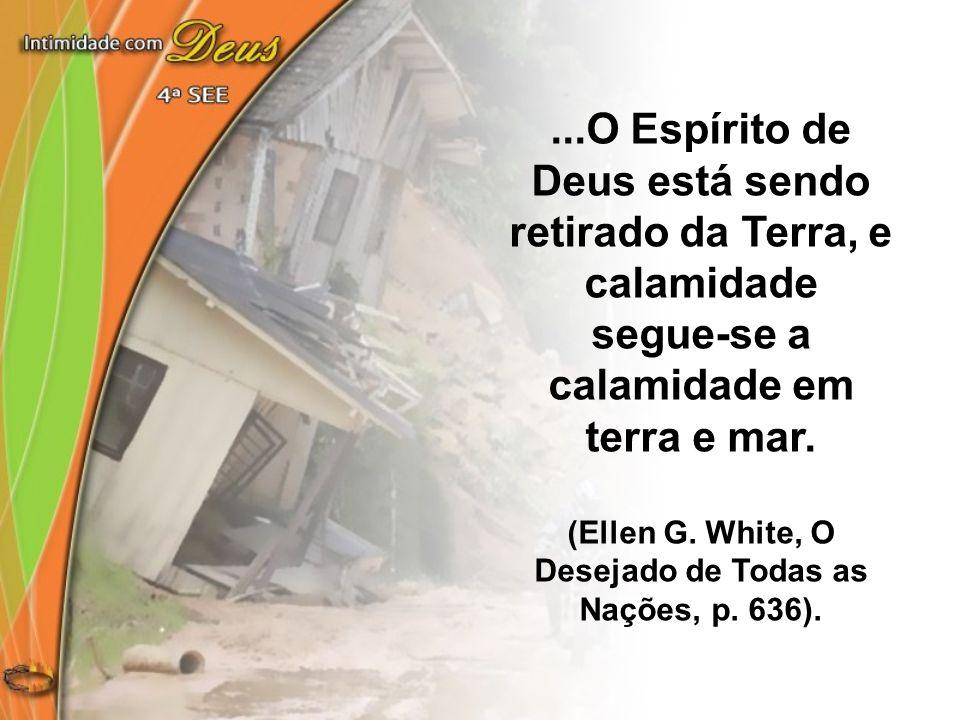 ...O Espírito de Deus está sendo retirado da Terra, e calamidade segue-se a calamidade em terra e mar. (Ellen G. White, O Desejado de Todas as Nações,