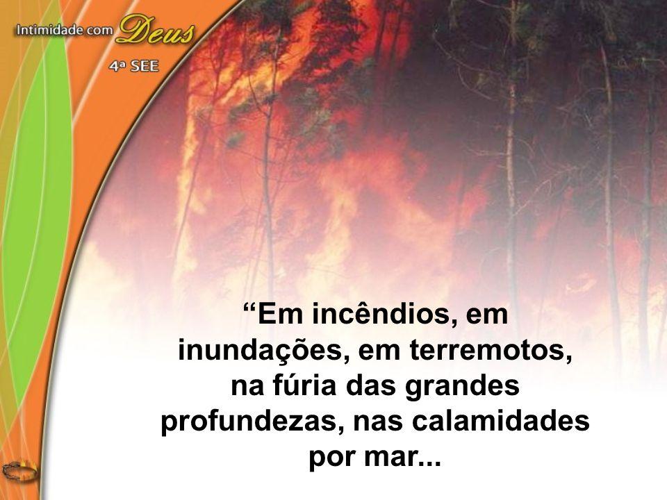 Em incêndios, em inundações, em terremotos, na fúria das grandes profundezas, nas calamidades por mar...